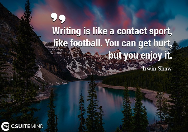 Writing is like a contact sport, like football. You can get hurt, but you enjoy it.
