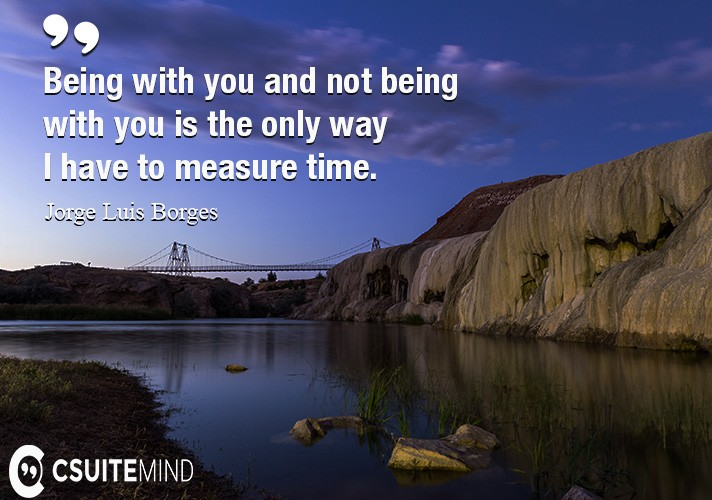 Being with you and not being with you is the only way I have to measure time.