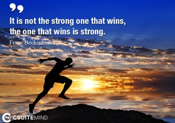 It is not the strong one that wins, the one that wins is strong.