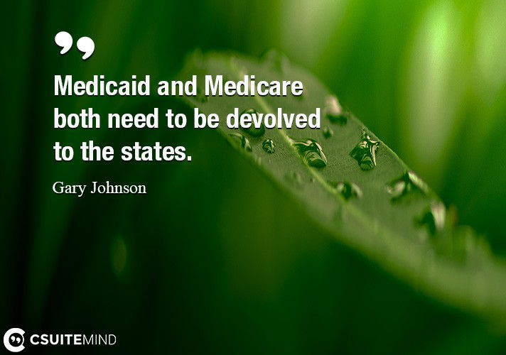 Medicaid and Medicare both need to be devolved to the states.