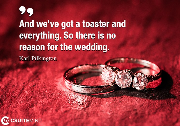 And we've got a toaster and everything. So there is no reason for the wedding.