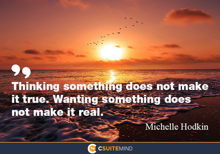 Thinking something does not make it true. Wanting something does not make it real.