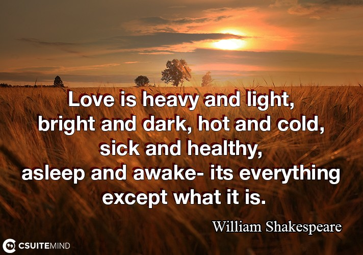 Love is heavy and light, bright and dark, hot and cold, sick and healthy, asleep and awake- its everything except what it is.