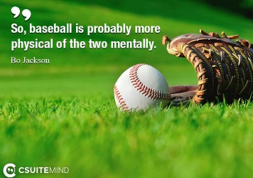 So, baseball is probably more physical of the two mentally.