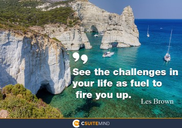 See the challenges in your life as fuel to fire you up.