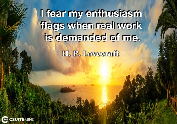 i-fear-my-enthusiasm-flags-when-real-work-is-demanded-of-me