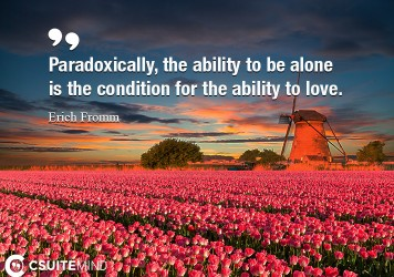 """Paradoxically, the ability to be alone is the condition for the ability to love."