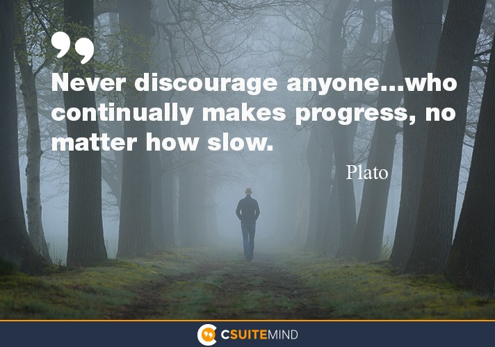 Never discourage anyone...who continually makes progress, no matter how slow
