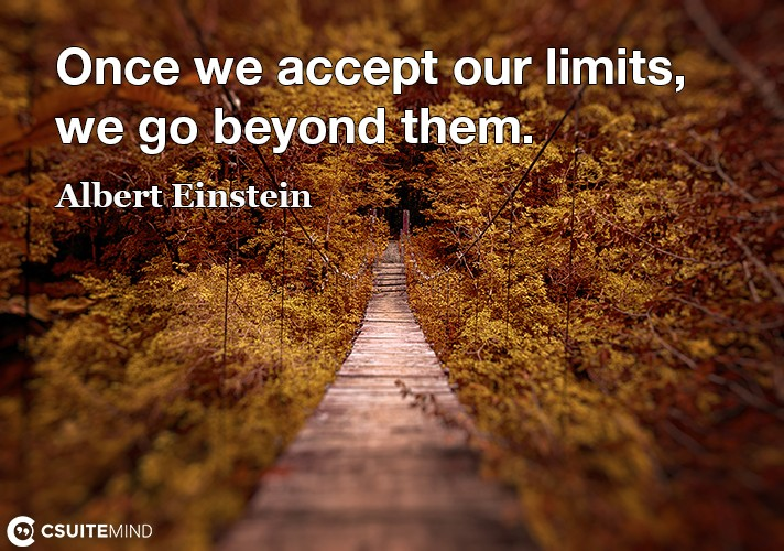 once-we-accept-our-limits-we-go-beyond-them