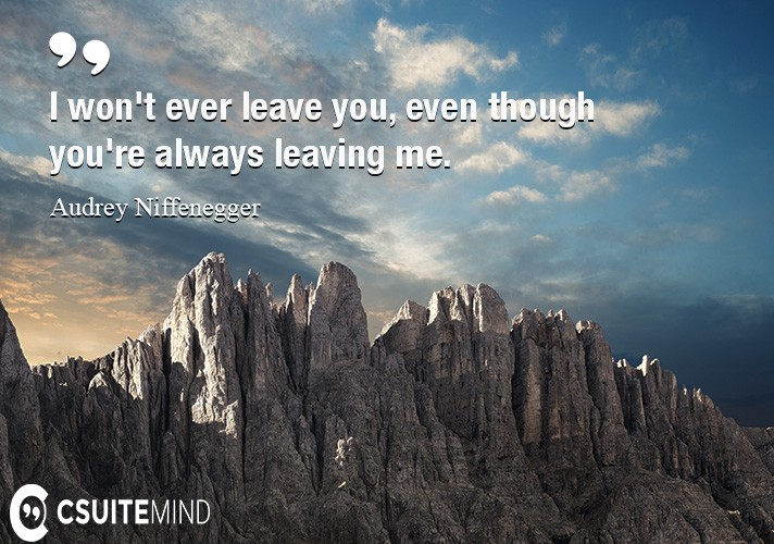 I won't ever leave you, even though you're always leaving me.