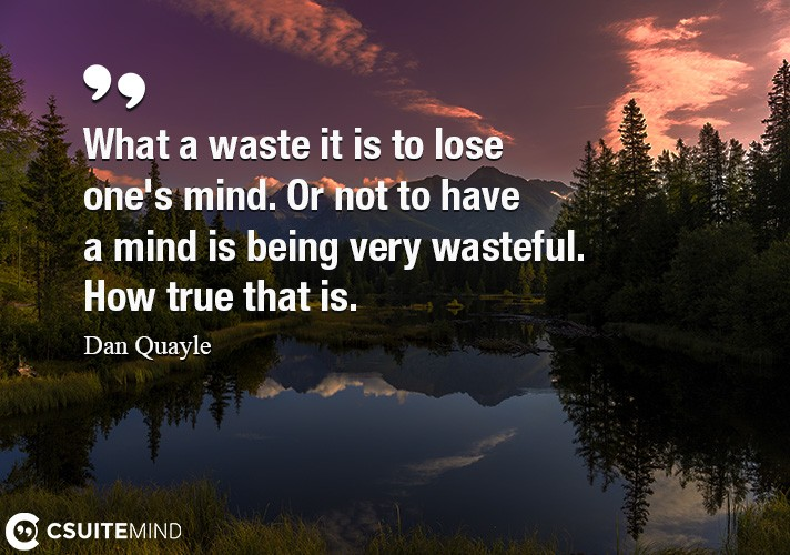 What a waste it is to lose one's mind. Or not to have a mind is being very wasteful. How true that is.