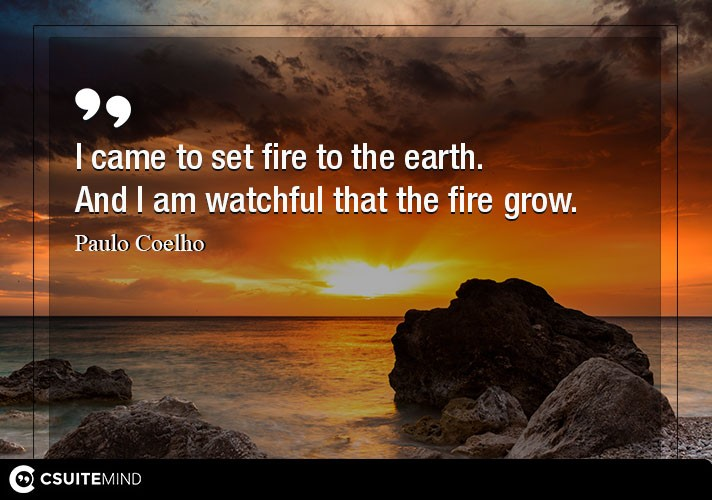 I came to set fire to the earth. And I am watchful that the fire grow.