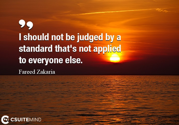 I should not be judged by a standard that's not applied to everyone else.