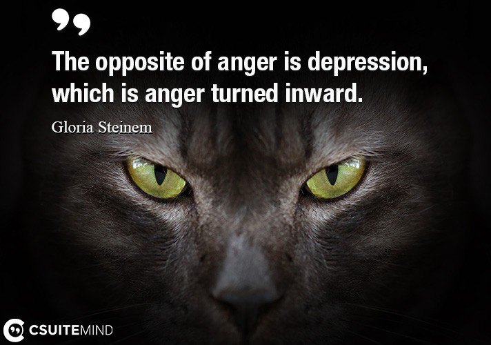 The opposite of anger is depression, which is anger turned inward.