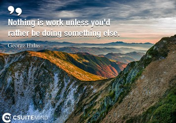 nothing-is-work-unless-youd-rather-be-doing-something-else