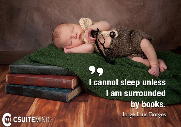 I cannot sleep unless I am surrounded by books.