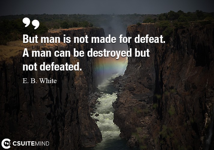 But man is not made for defeat. A man can be destroyed but not defeated.
