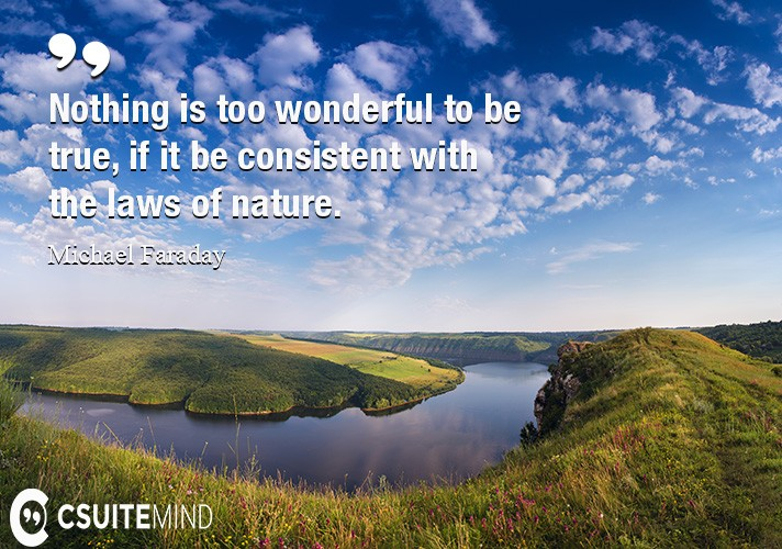 Nothing is too wonderful to be true, if it be consistent with the laws of nature.