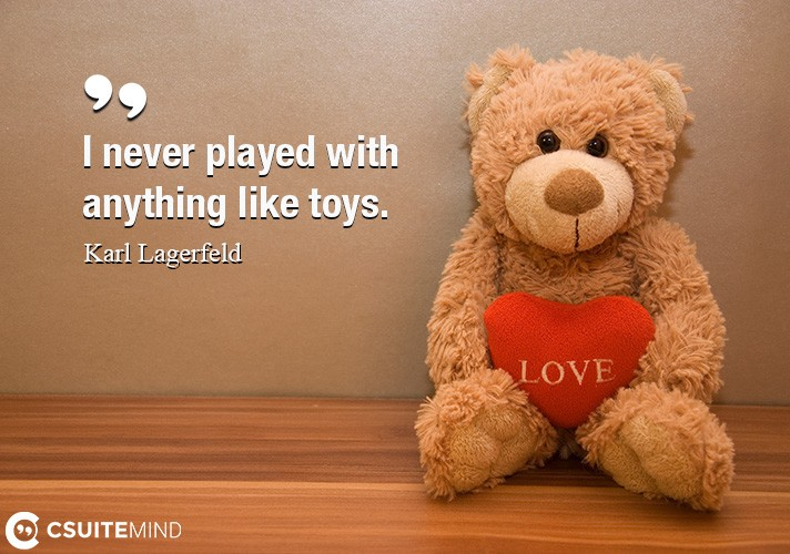 I never played with anything like toys.