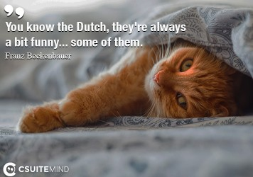 You know the Dutch, they're always a bit funny... some of them.