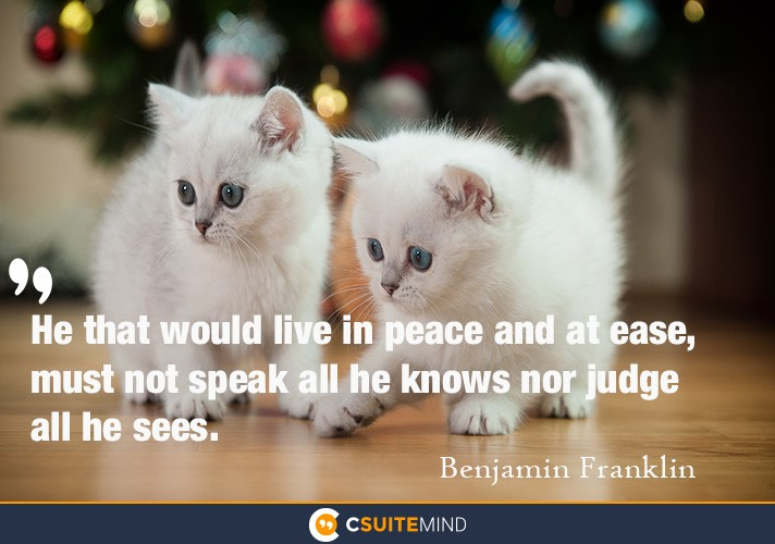 He that would live in peace and at ease, must not speak all he knows nor judge all he sees.