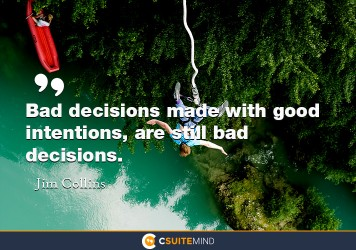 Bad decisions made with good intentions, are still bad decisions.