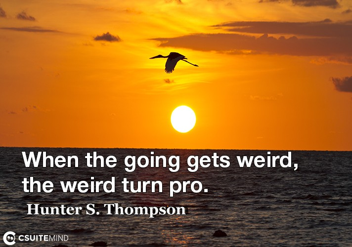 When the going gets weird, the weird turn pro.
