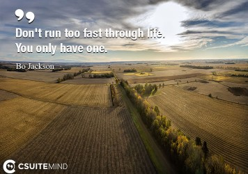 Don't run too fast through life. You only have one.
