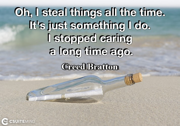 Oh, I steal things all the time. It's just something I do. I stopped caring a long time ago.