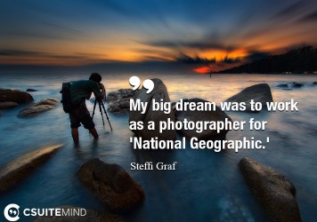 My big dream was to work as a photographer for 'National Geographic.'
