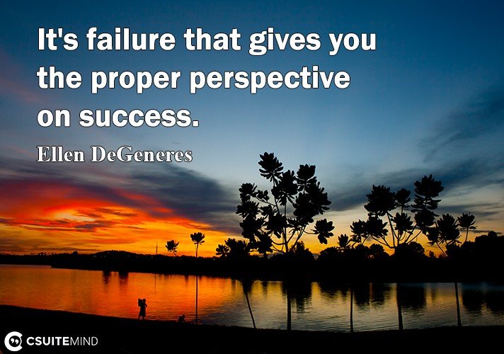 It's failure that gives you the proper perspective on success.