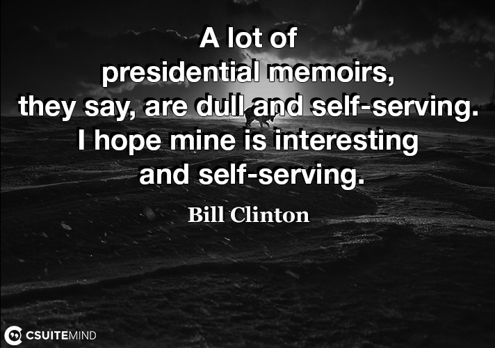 A lot of presidential memoirs, they say, are dull and self-serving. I hope mine is interesting and self-serving.