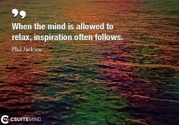 When the mind is allowed to relax, inspiration often follows.