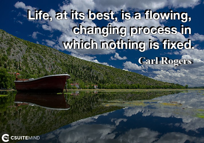 Life, at its best, is a flowing, changing process in which nothing is fixed.
