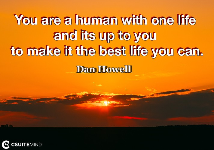 You are a human with one life and its up to you to make it the best life you can.