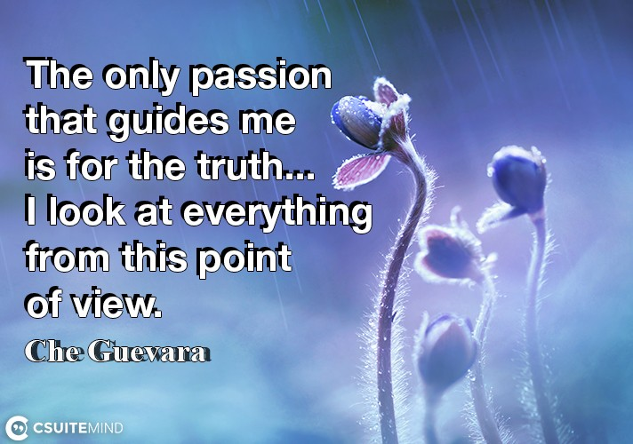 The only passion that guides me is for the truth... I look at everything from this point of view.