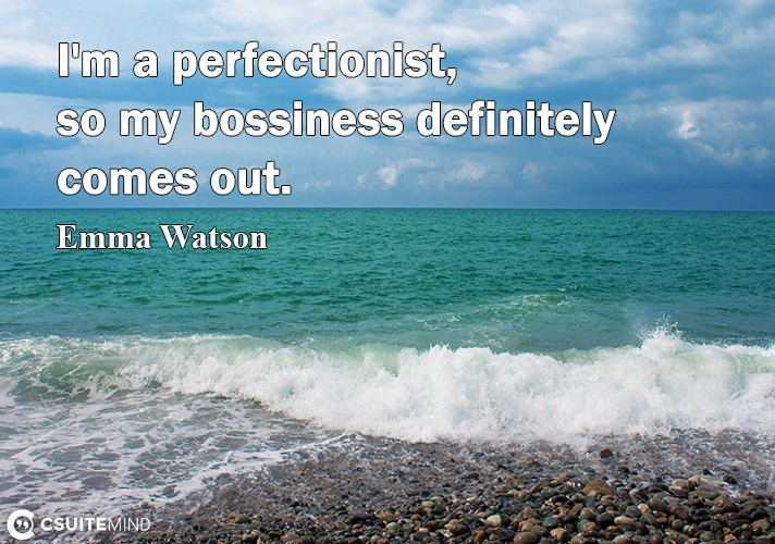 I'm a perfectionist, so my bossiness definitely comes out.l