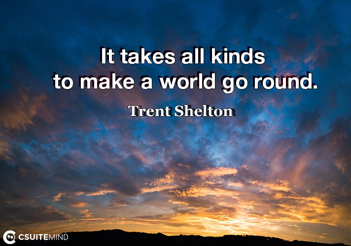 It takes all kinds to make a world go round.