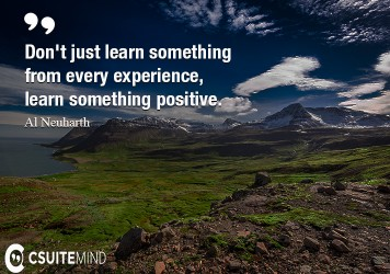 Don't just learn something from every experience, learn something positive.