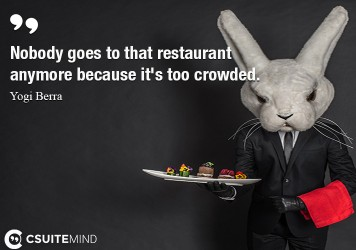 Nobody goes to that restaurant anymore because it's too crowded.