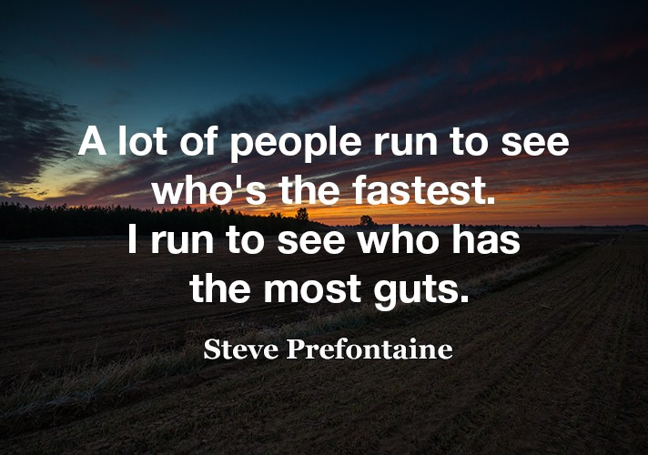 A lot of people run to see who's the fastest. I run to see who has the most guts.