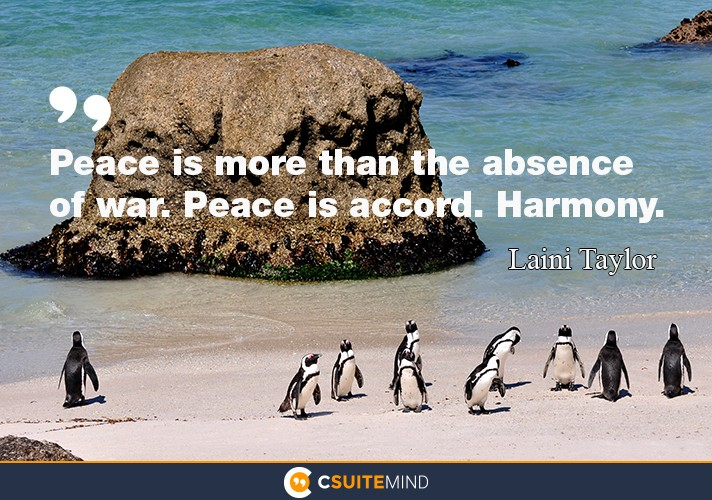 Peace is more than the absence of war. Peace is accord. Harmony.