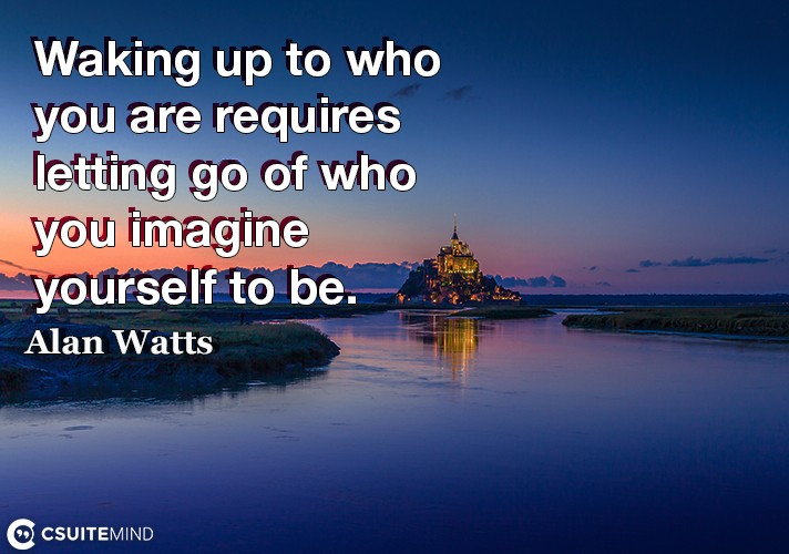 Waking up to who you are requires letting go of who you imagine yourself to be.