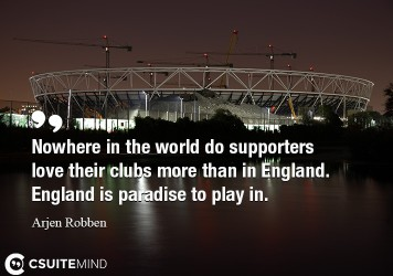 Nowhere in the world do supporters love their clubs more than in England. England is paradise to play in.