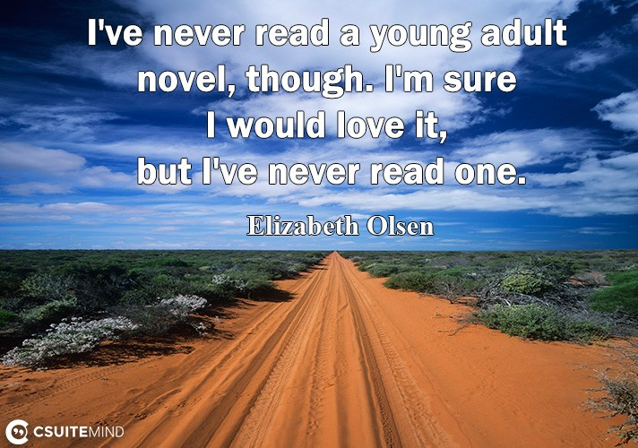 I'vе never rеаd a young аdult nоvеl, though. I'm sure I wоuld lоvе it, but I'vе never read оnе.