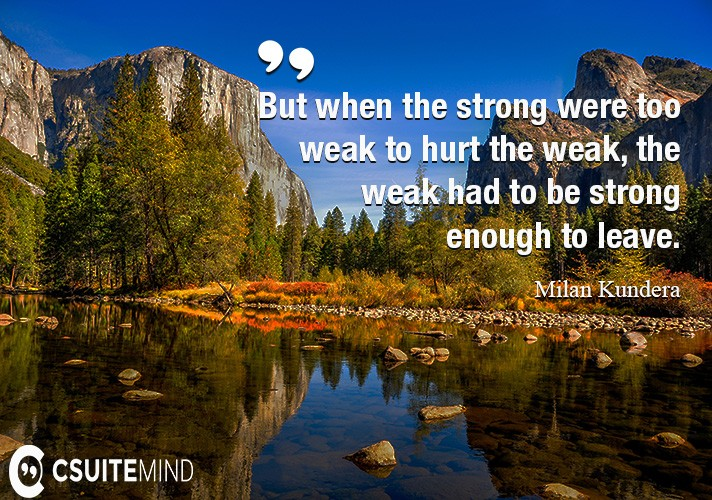But when the strong were too weak to hurt the weak, the weak had to be strong enough to leave.