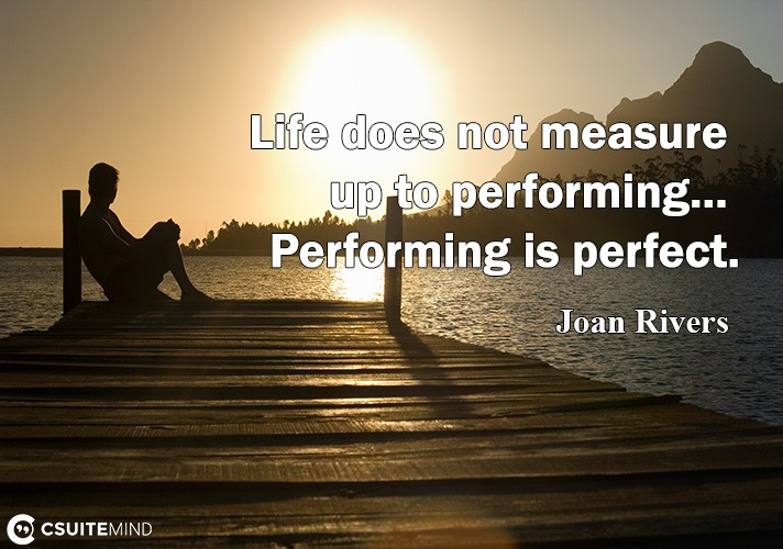 Life does not measure up to performing... Performing is perfect.