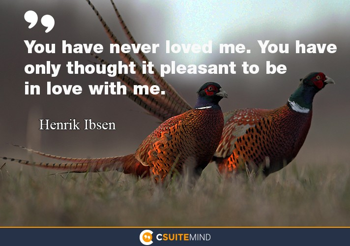 """You have never loved me. You have only thought it pleasant to be in love with me."""