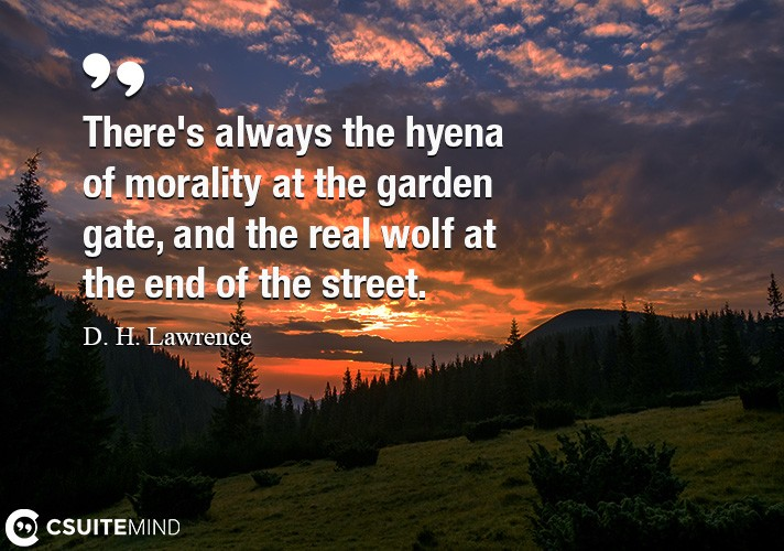 There's always the hyena of morality at the garden gate, and the real wolf at the end of the street.