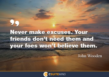 Never make excuses. Your friends don't need them and your foes won't believe them.